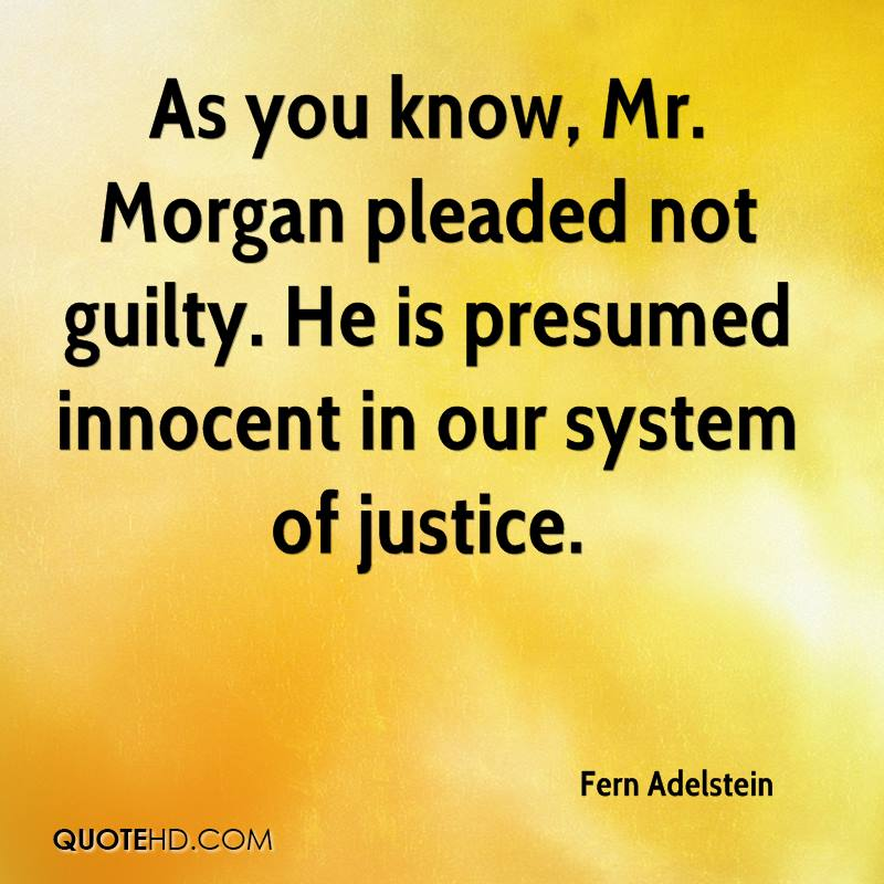 As you know, Mr. Morgan pleaded not guilty. He is presumed innocent in our system of justice.