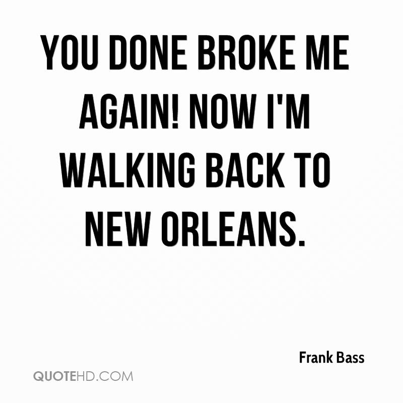 You done broke me again! Now I'm walking back to New Orleans.