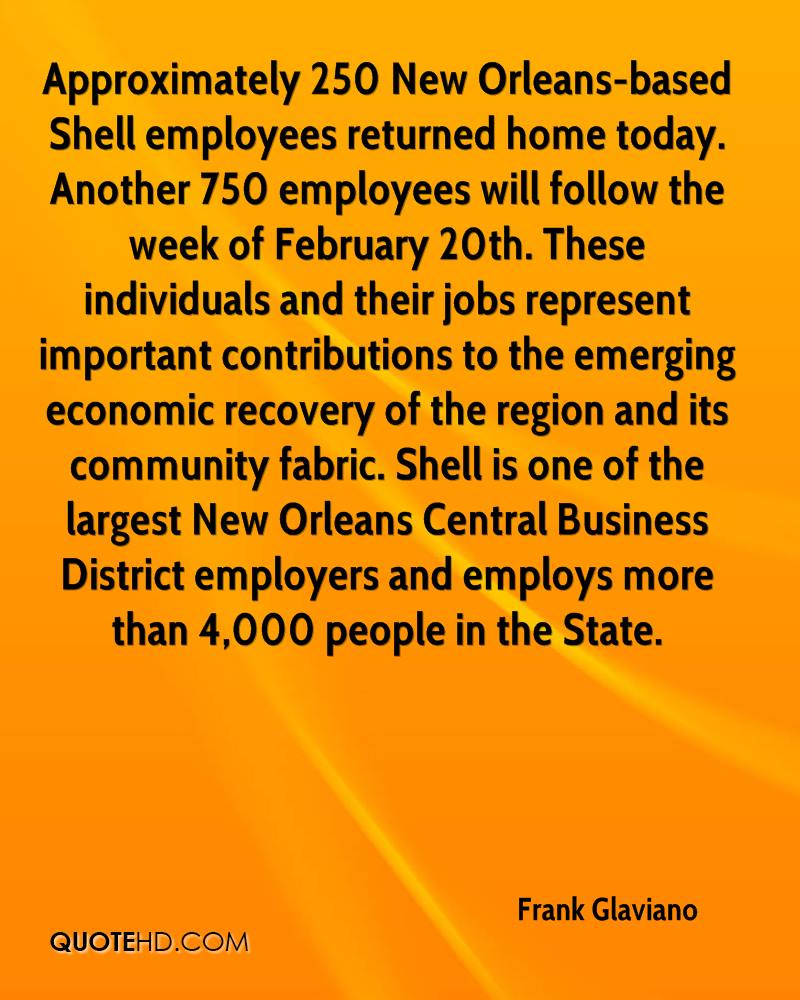 Approximately 250 New Orleans-based Shell employees returned home today. Another 750 employees will follow the week of February 20th. These individuals and their jobs represent important contributions to the emerging economic recovery of the region and its community fabric. Shell is one of the largest New Orleans Central Business District employers and employs more than 4,000 people in the State.