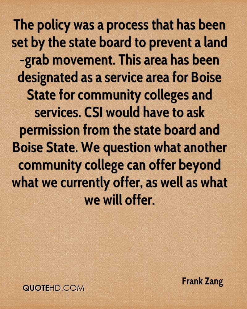 The policy was a process that has been set by the state board to prevent a land-grab movement. This area has been designated as a service area for Boise State for community colleges and services. CSI would have to ask permission from the state board and Boise State. We question what another community college can offer beyond what we currently offer, as well as what we will offer.