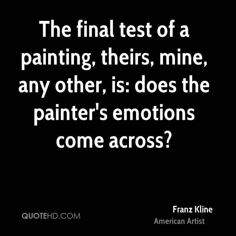 The final test of a painting, theirs, mine, any other, is: does the painter's emotions come across?
