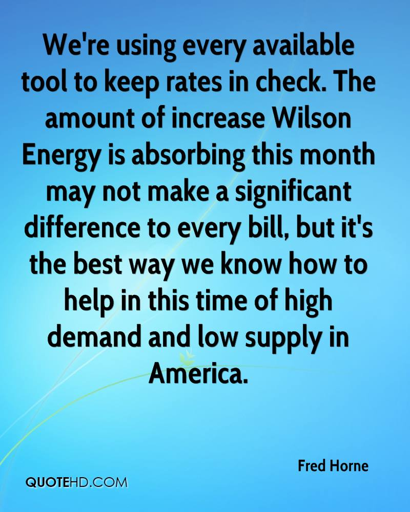 We're using every available tool to keep rates in check. The amount of increase Wilson Energy is absorbing this month may not make a significant difference to every bill, but it's the best way we know how to help in this time of high demand and low supply in America.