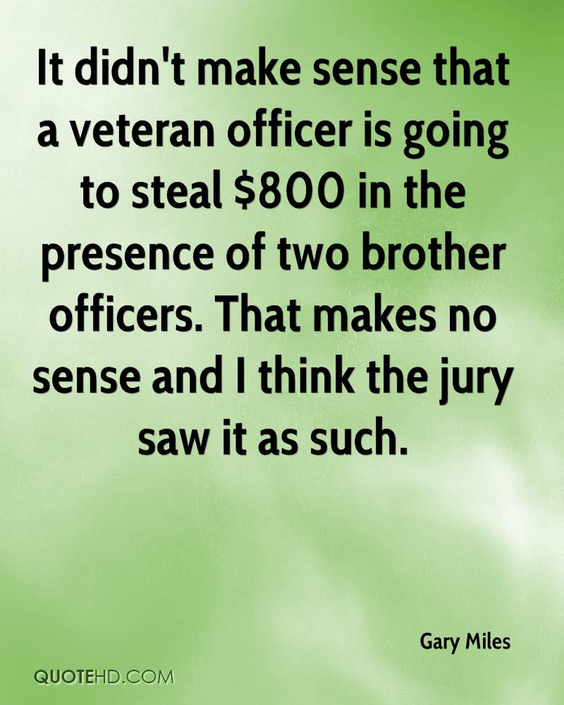 It didn't make sense that a veteran officer is going to steal $800 in the presence of two brother officers. That makes no sense and I think the jury saw it as such.