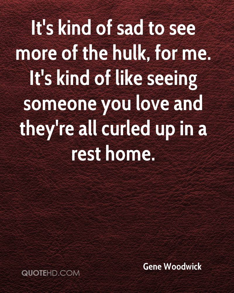 It's kind of sad to see more of the hulk, for me. It's kind of like seeing someone you love and they're all curled up in a rest home.
