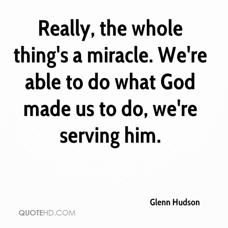Really, the whole thing's a miracle. We're able to do what God made us to do, we're serving him.