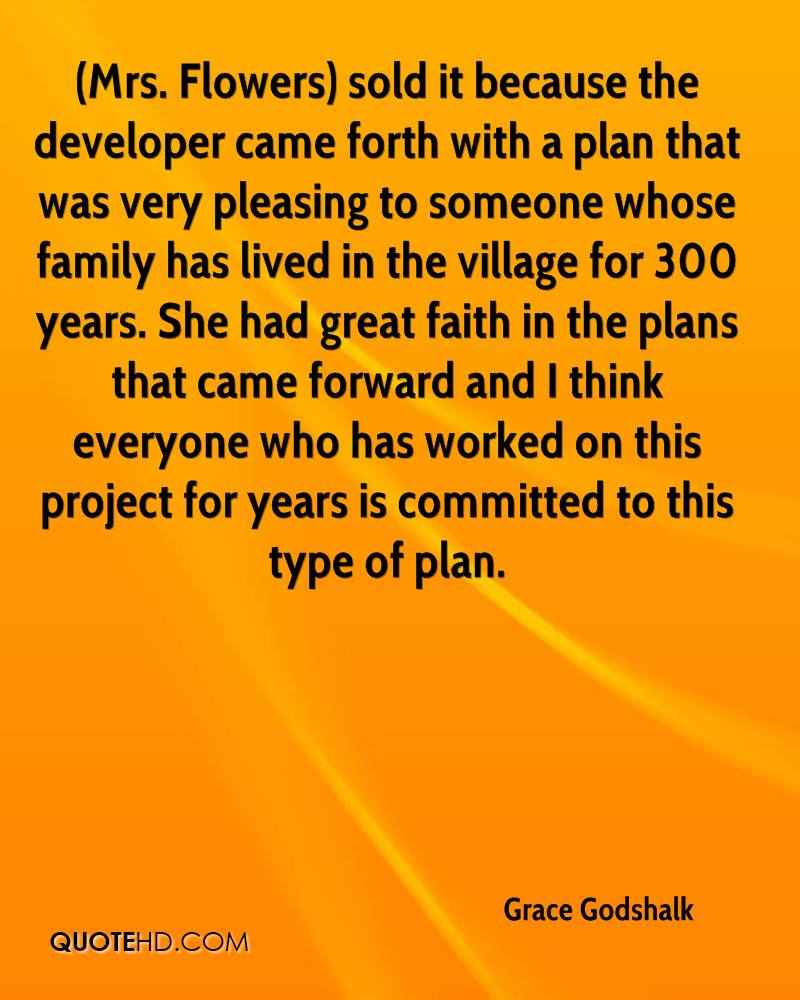(Mrs. Flowers) sold it because the developer came forth with a plan that was very pleasing to someone whose family has lived in the village for 300 years. She had great faith in the plans that came forward and I think everyone who has worked on this project for years is committed to this type of plan.