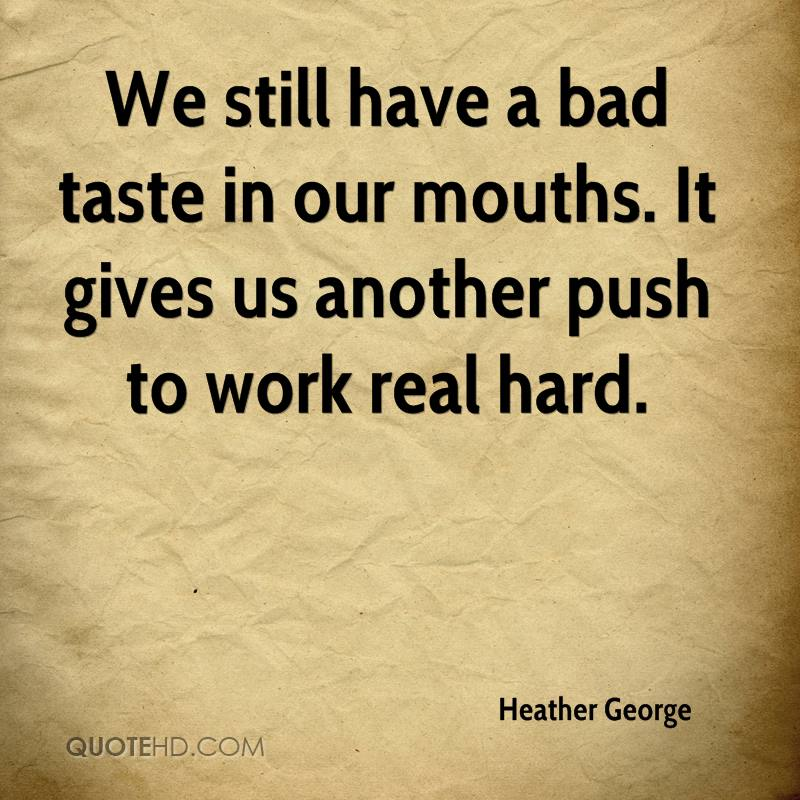 We still have a bad taste in our mouths. It gives us another push to work real hard.