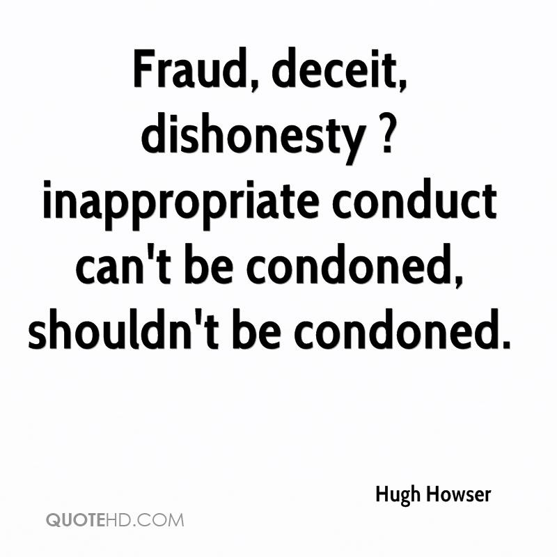 Fraud, deceit, dishonesty ? inappropriate conduct can't be condoned, shouldn't be condoned.