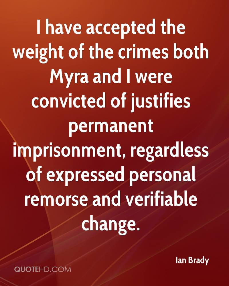 I have accepted the weight of the crimes both Myra and I were convicted of justifies permanent imprisonment, regardless of expressed personal remorse and verifiable change.