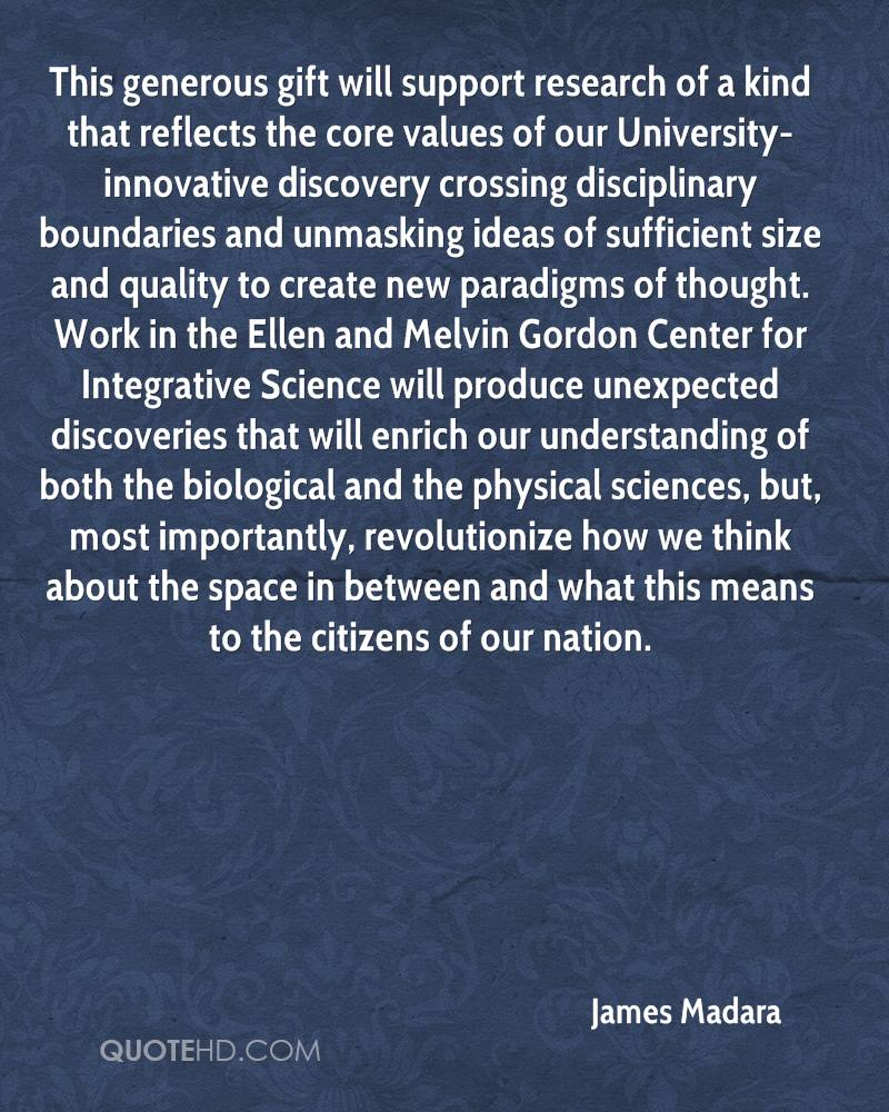 This generous gift will support research of a kind that reflects the core values of our University- innovative discovery crossing disciplinary boundaries and unmasking ideas of sufficient size and quality to create new paradigms of thought. Work in the Ellen and Melvin Gordon Center for Integrative Science will produce unexpected discoveries that will enrich our understanding of both the biological and the physical sciences, but, most importantly, revolutionize how we think about the space in between and what this means to the citizens of our nation.