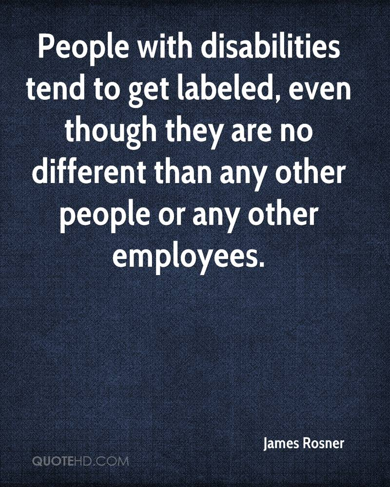 People with disabilities tend to get labeled, even though they are no different than any other people or any other employees.