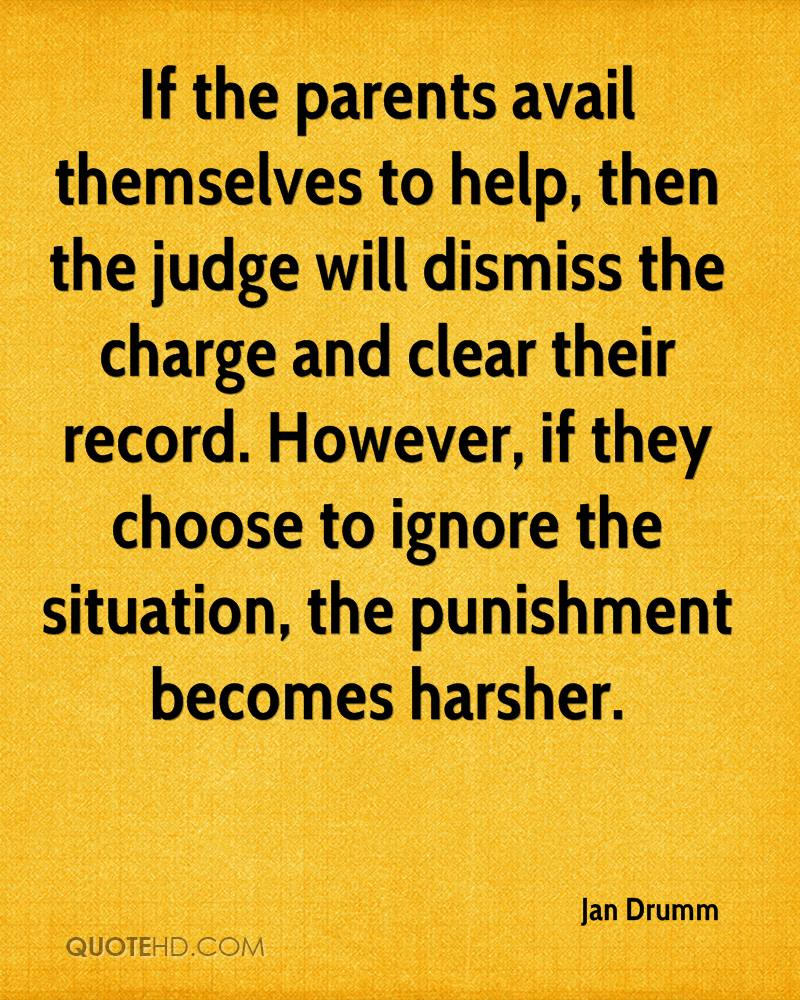 If the parents avail themselves to help, then the judge will dismiss the charge and clear their record. However, if they choose to ignore the situation, the punishment becomes harsher.