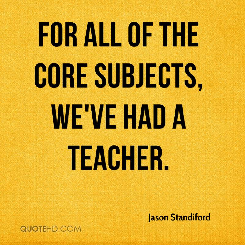 For all of the core subjects, we've had a teacher.