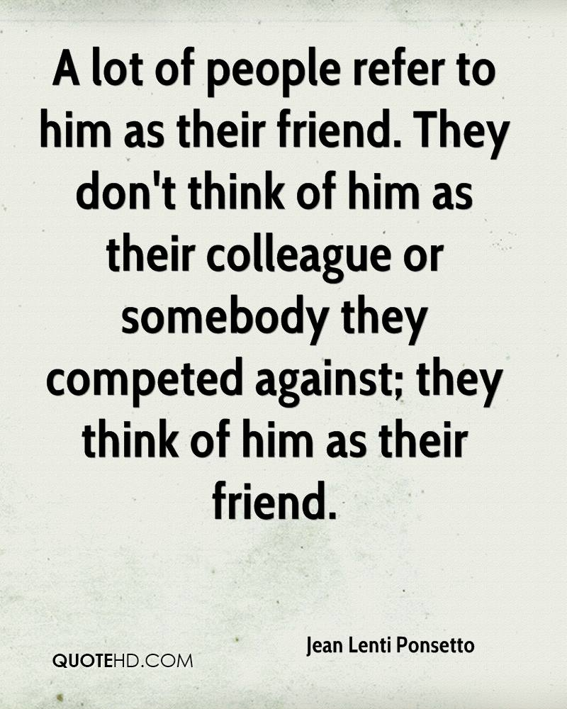 A lot of people refer to him as their friend. They don't think of him as their colleague or somebody they competed against; they think of him as their friend.
