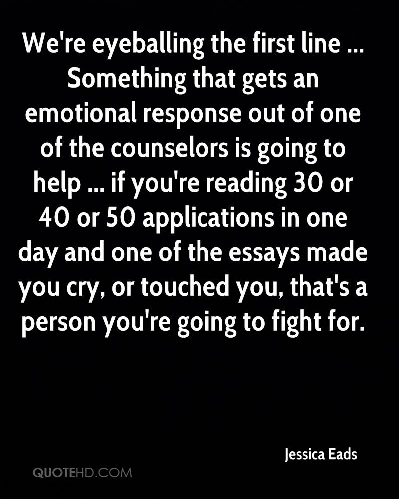 We're eyeballing the first line ... Something that gets an emotional response out of one of the counselors is going to help ... if you're reading 30 or 40 or 50 applications in one day and one of the essays made you cry, or touched you, that's a person you're going to fight for.