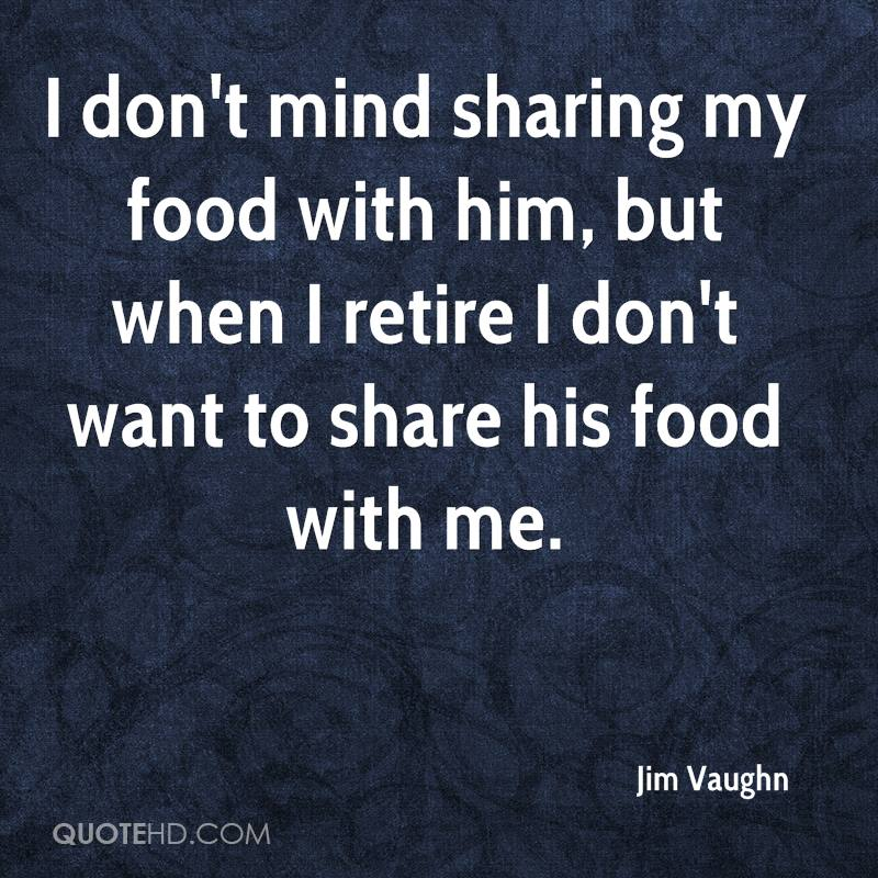I don't mind sharing my food with him, but when I retire I don't want to share his food with me.