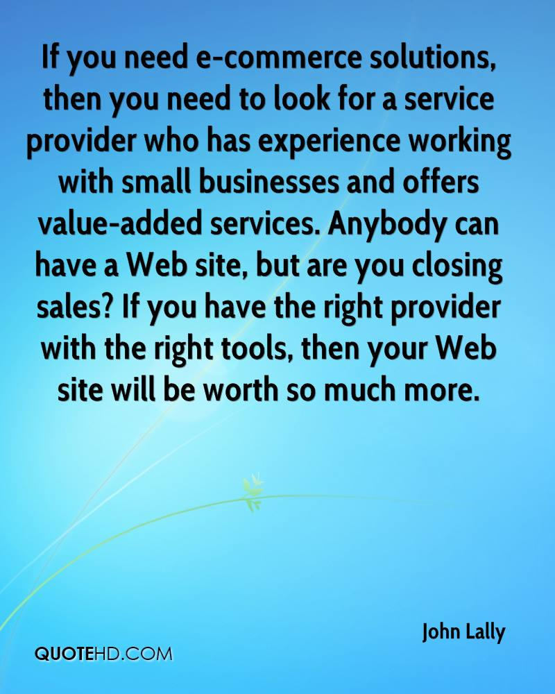 If you need e-commerce solutions, then you need to look for a service provider who has experience working with small businesses and offers value-added services. Anybody can have a Web site, but are you closing sales? If you have the right provider with the right tools, then your Web site will be worth so much more.