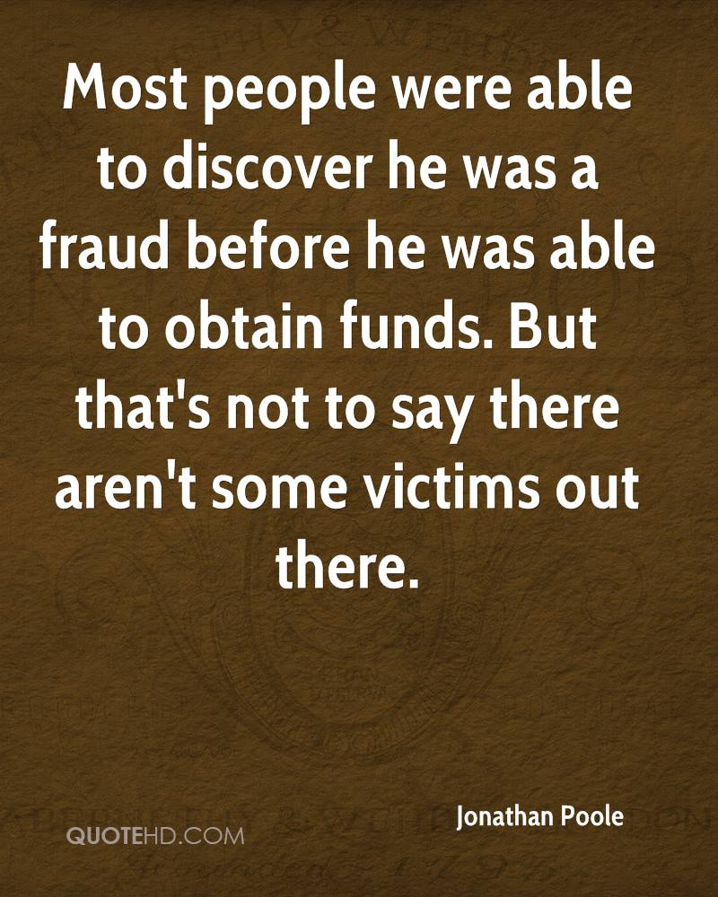 Most people were able to discover he was a fraud before he was able to obtain funds. But that's not to say there aren't some victims out there.