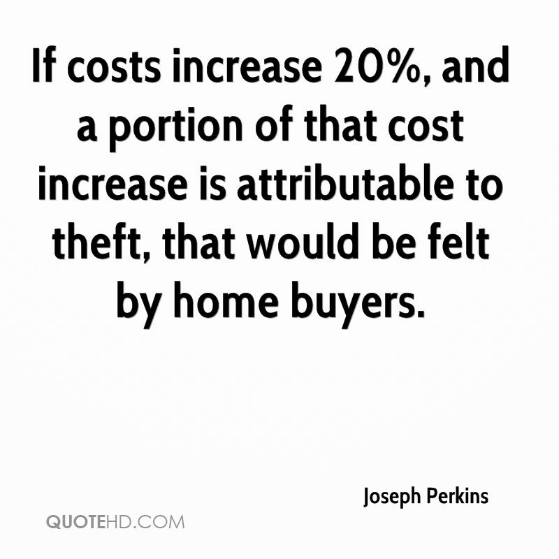 If costs increase 20%, and a portion of that cost increase is attributable to theft, that would be felt by home buyers.