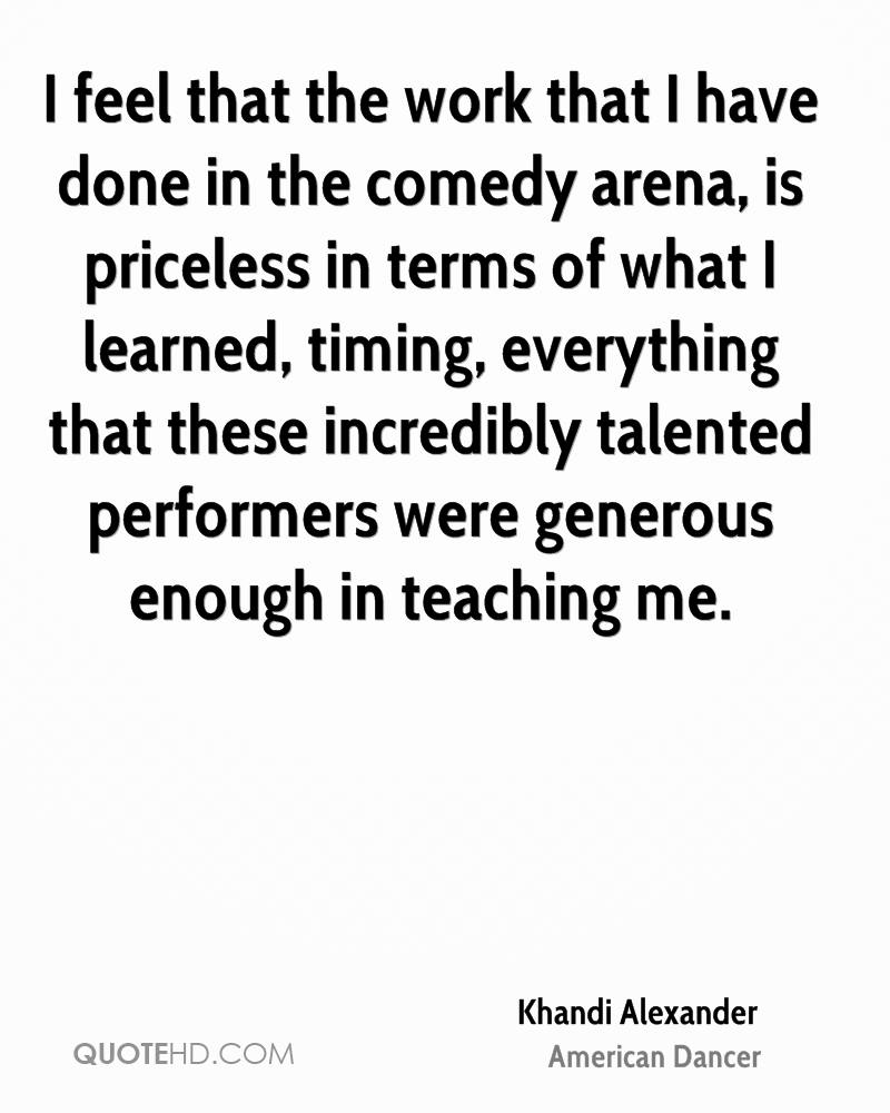 I feel that the work that I have done in the comedy arena, is priceless in terms of what I learned, timing, everything that these incredibly talented performers were generous enough in teaching me.