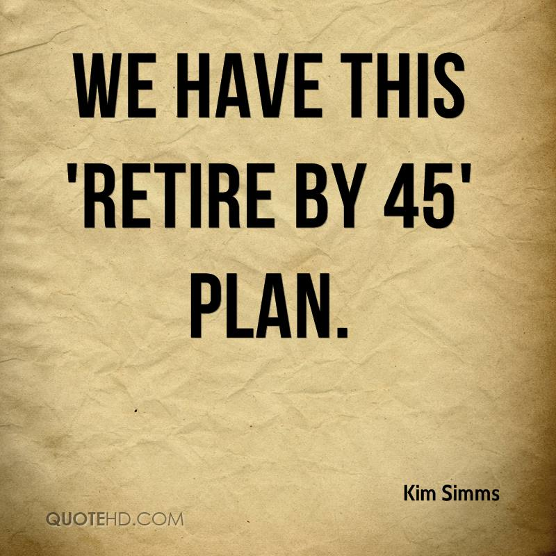 We have this 'Retire by 45' plan.