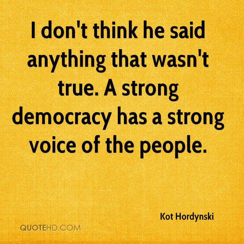 I don't think he said anything that wasn't true. A strong democracy has a strong voice of the people.