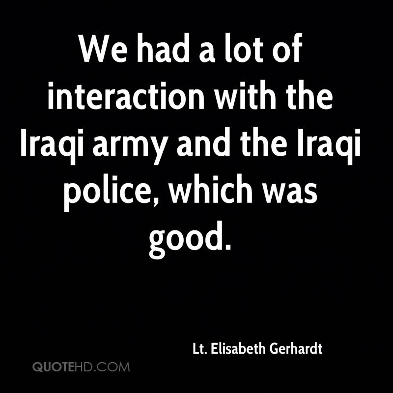We had a lot of interaction with the Iraqi army and the Iraqi police, which was good.