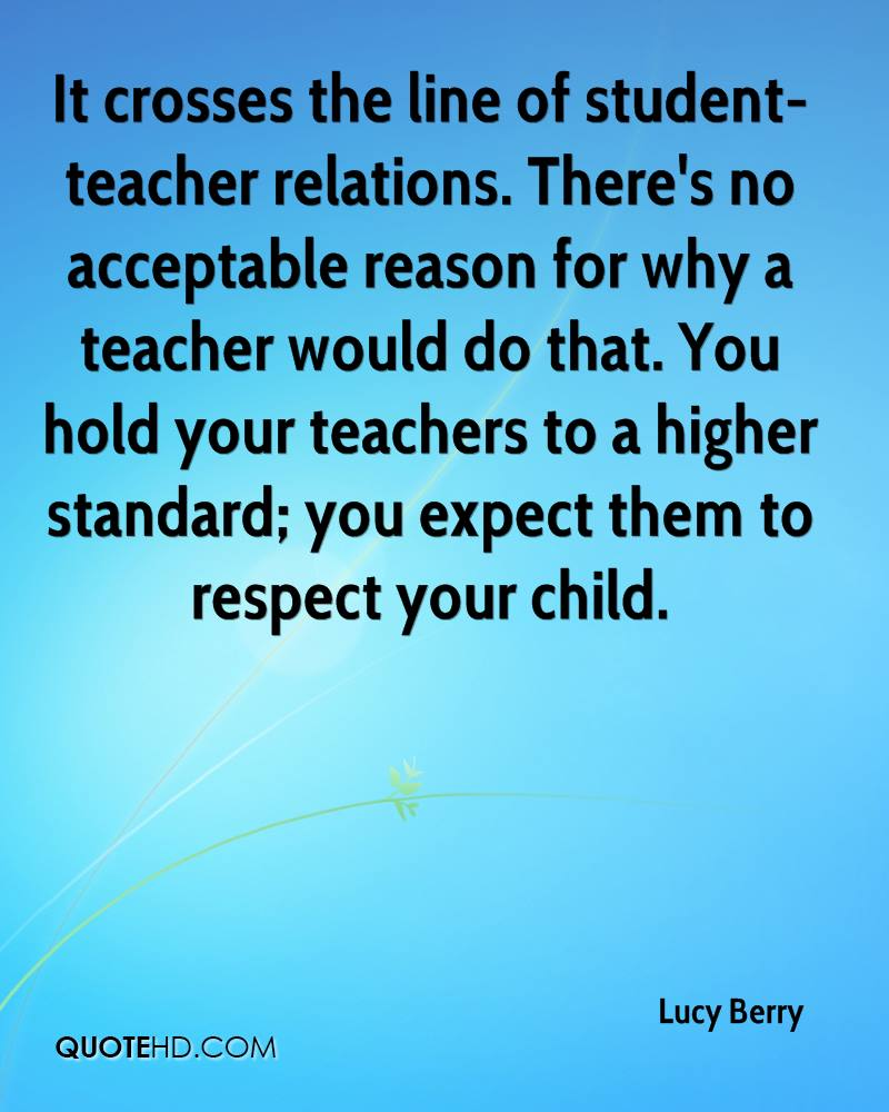 It crosses the line of student-teacher relations. There's no acceptable reason for why a teacher would do that. You hold your teachers to a higher standard; you expect them to respect your child.