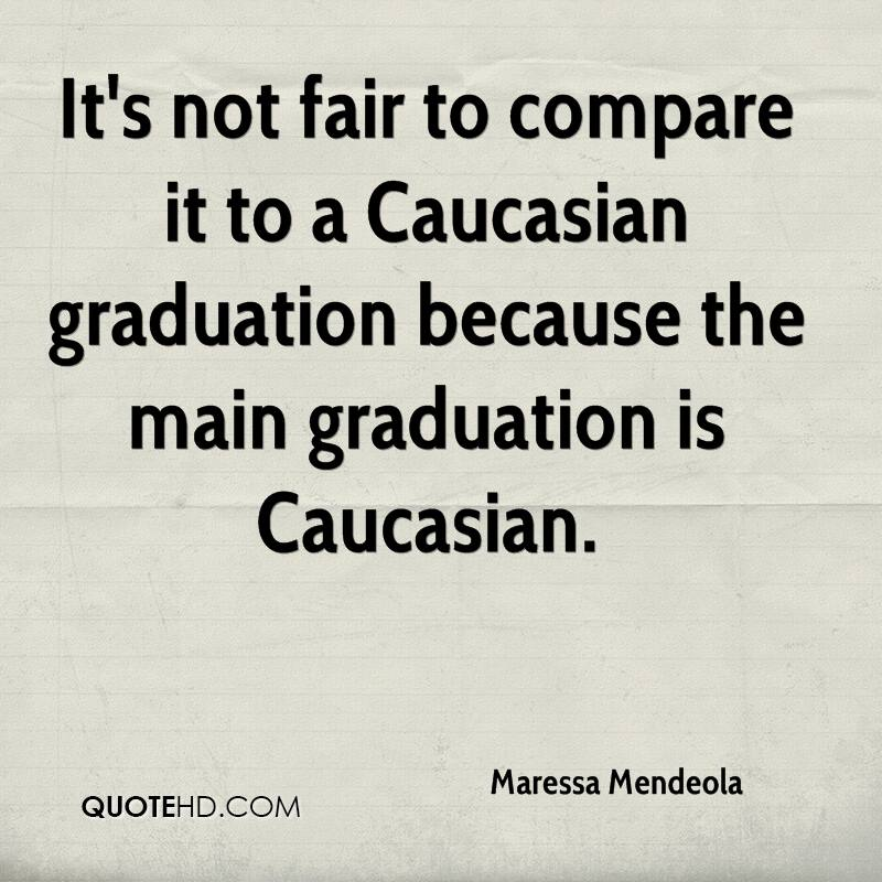 It's not fair to compare it to a Caucasian graduation because the main graduation is Caucasian.