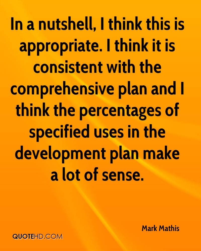 In a nutshell, I think this is appropriate. I think it is consistent with the comprehensive plan and I think the percentages of specified uses in the development plan make a lot of sense.