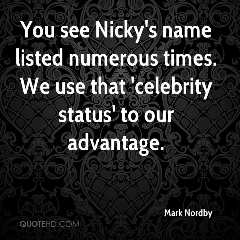 You see Nicky's name listed numerous times. We use that 'celebrity status' to our advantage.