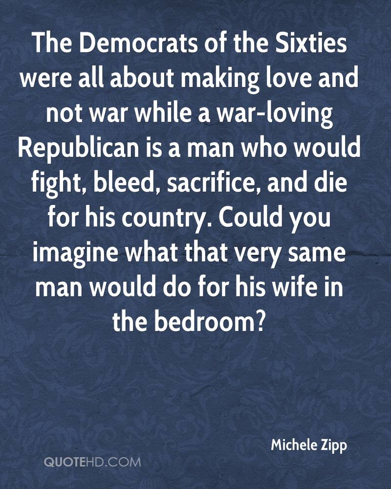 The Democrats of the Sixties were all about making love and not war while a war-loving Republican is a man who would fight, bleed, sacrifice, and die for his country. Could you imagine what that very same man would do for his wife in the bedroom?