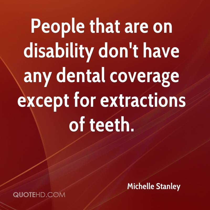 People that are on disability don't have any dental coverage except for extractions of teeth.