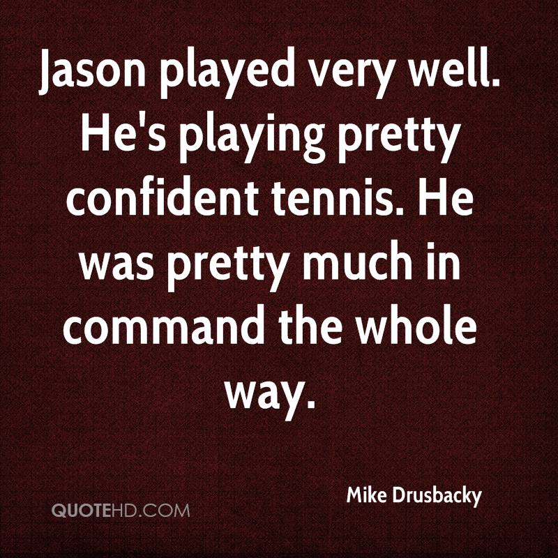 Jason played very well. He's playing pretty confident tennis. He was pretty much in command the whole way.