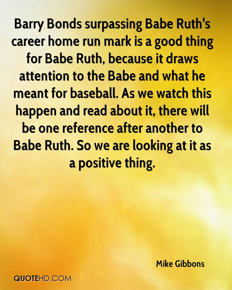 Barry Bonds surpassing Babe Ruth's career home run mark is a good thing for Babe Ruth, because it draws attention to the Babe and what he meant for baseball. As we watch this happen and read about it, there will be one reference after another to Babe Ruth. So we are looking at it as a positive thing.