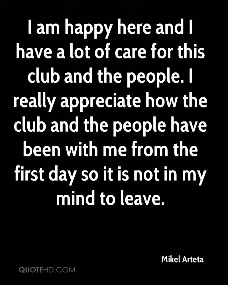 I am happy here and I have a lot of care for this club and the people. I really appreciate how the club and the people have been with me from the first day so it is not in my mind to leave.