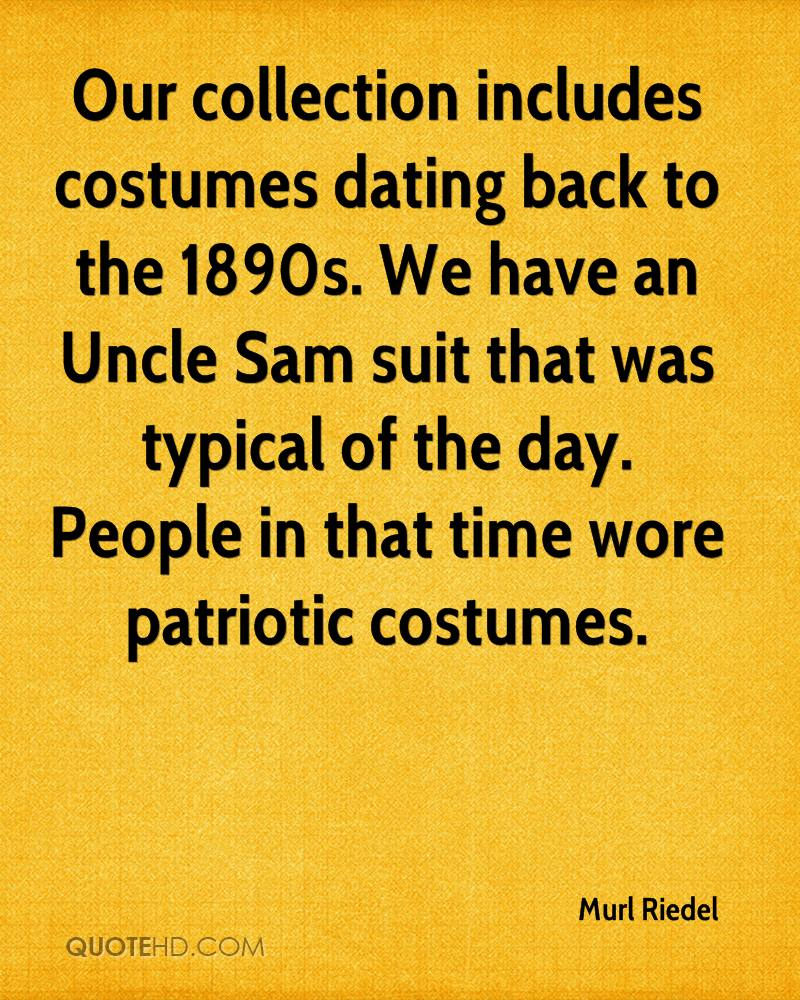 Our collection includes costumes dating back to the 1890s. We have an Uncle Sam suit that was typical of the day. People in that time wore patriotic costumes.