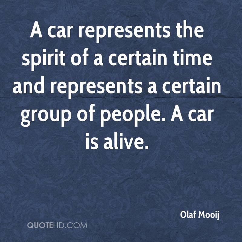 A car represents the spirit of a certain time and represents a certain group of people. A car is alive.