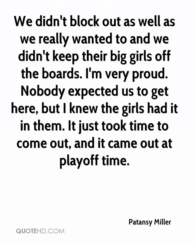 We didn't block out as well as we really wanted to and we didn't keep their big girls off the boards. I'm very proud. Nobody expected us to get here, but I knew the girls had it in them. It just took time to come out, and it came out at playoff time.