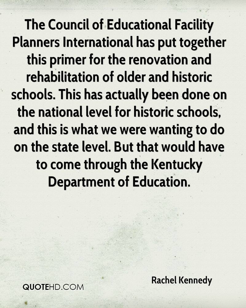 The Council of Educational Facility Planners International has put together this primer for the renovation and rehabilitation of older and historic schools. This has actually been done on the national level for historic schools, and this is what we were wanting to do on the state level. But that would have to come through the Kentucky Department of Education.