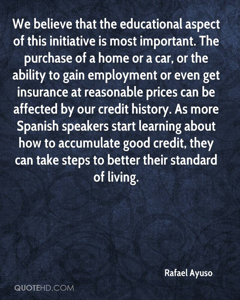 We believe that the educational aspect of this initiative is most important. The purchase of a home or a car, or the ability to gain employment or even get insurance at reasonable prices can be affected by our credit history. As more Spanish speakers start learning about how to accumulate good credit, they can take steps to better their standard of living.