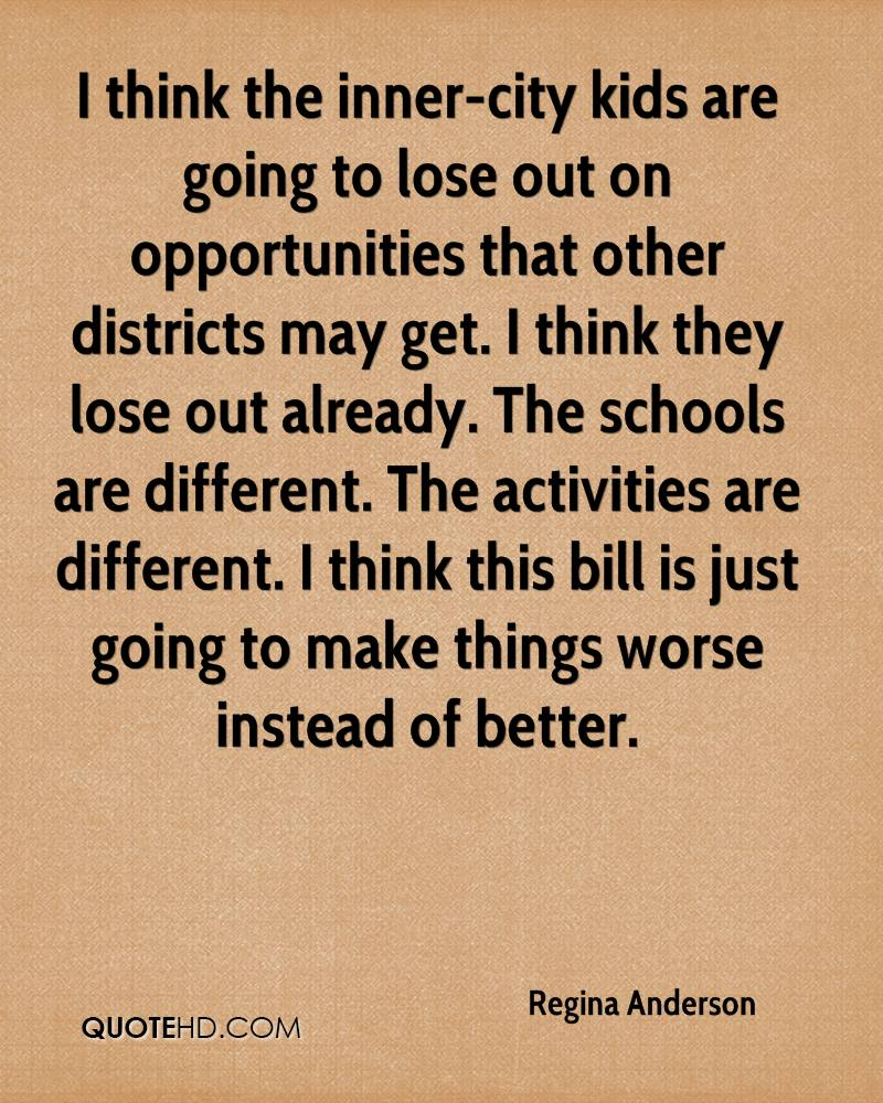 I think the inner-city kids are going to lose out on opportunities that other districts may get. I think they lose out already. The schools are different. The activities are different. I think this bill is just going to make things worse instead of better.