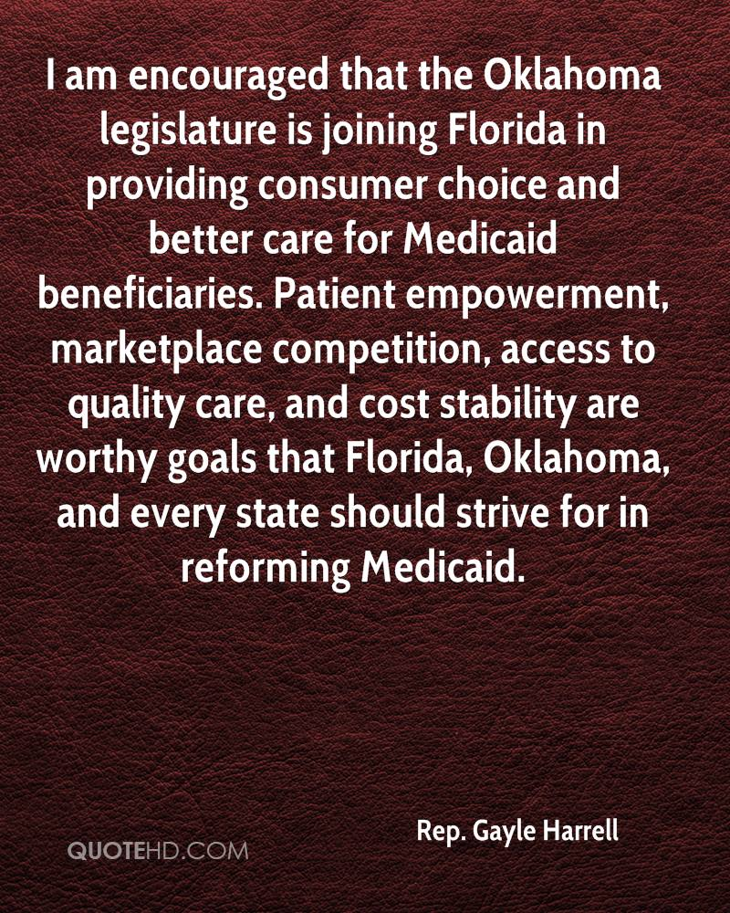 I am encouraged that the Oklahoma legislature is joining Florida in providing consumer choice and better care for Medicaid beneficiaries. Patient empowerment, marketplace competition, access to quality care, and cost stability are worthy goals that Florida, Oklahoma, and every state should strive for in reforming Medicaid.