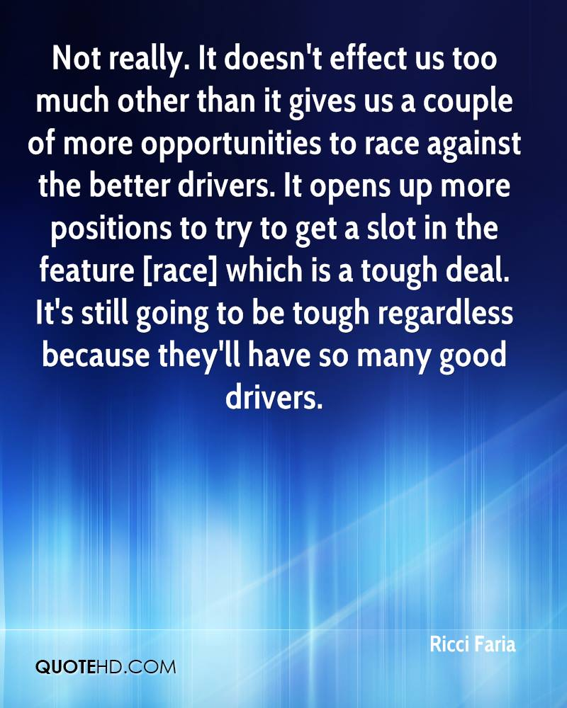 Not really. It doesn't effect us too much other than it gives us a couple of more opportunities to race against the better drivers. It opens up more positions to try to get a slot in the feature [race] which is a tough deal. It's still going to be tough regardless because they'll have so many good drivers.