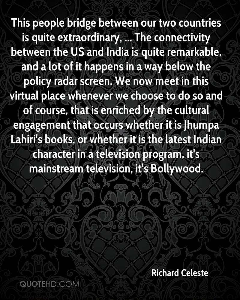This people bridge between our two countries is quite extraordinary, ... The connectivity between the US and India is quite remarkable, and a lot of it happens in a way below the policy radar screen. We now meet in this virtual place whenever we choose to do so and of course, that is enriched by the cultural engagement that occurs whether it is Jhumpa Lahiri's books, or whether it is the latest Indian character in a television program, it's mainstream television, it's Bollywood.