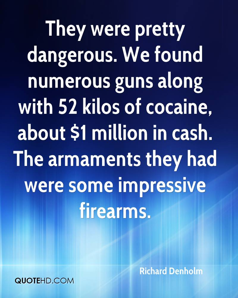 They were pretty dangerous. We found numerous guns along with 52 kilos of cocaine, about $1 million in cash. The armaments they had were some impressive firearms.