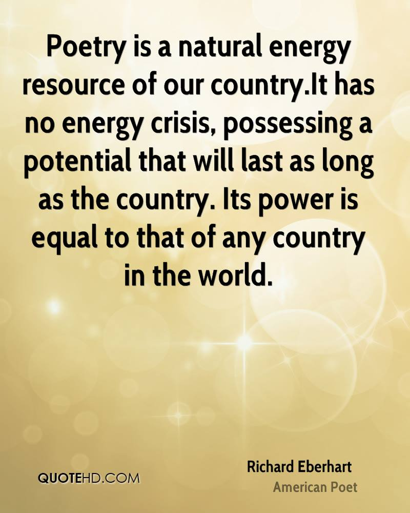 Poetry is a natural energy resource of our country.It has no energy crisis, possessing a potential that will last as long as the country. Its power is equal to that of any country in the world.