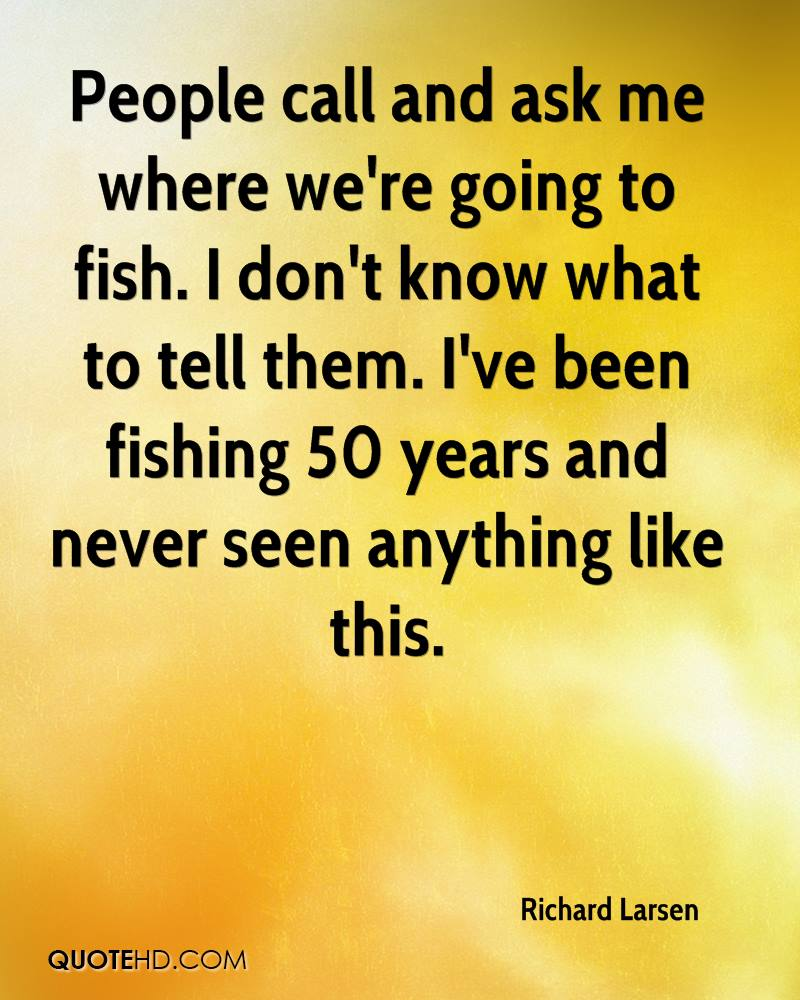 People call and ask me where we're going to fish. I don't know what to tell them. I've been fishing 50 years and never seen anything like this.