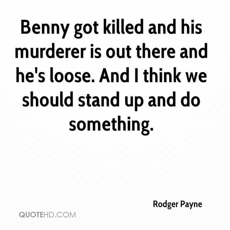 Benny got killed and his murderer is out there and he's loose. And I think we should stand up and do something.