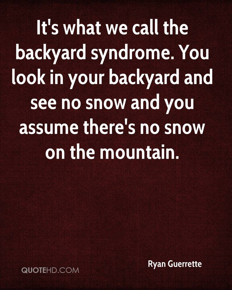 It's what we call the backyard syndrome. You look in your backyard and see no snow and you assume there's no snow on the mountain.
